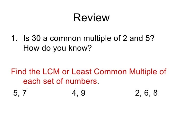 Review <ul><li>Is 30 a common multiple of 2 and 5? How do you know? </li></ul><ul><li>Find the LCM or Least Common Multipl...