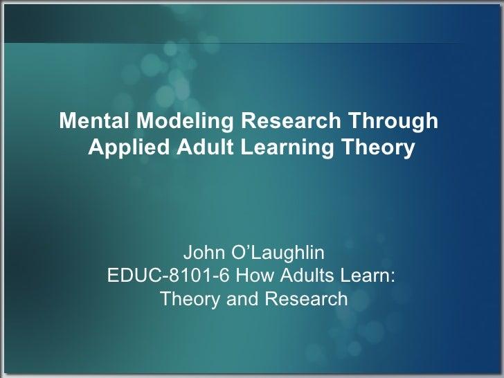 Mental Modeling:  A Tool for Adult Learning <ul><li>John O'Laughlin </li></ul><ul><li>EDUC-8101-6 How Adults Learn:  </li>...