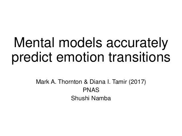 Mental models accurately predict emotion transitions Mark A. Thornton & Diana I. Tamir (2017) PNAS Shushi Namba