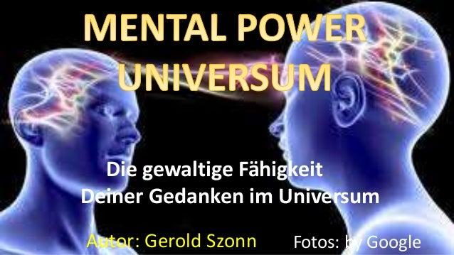 Autor: Gerold Szonn Fotos: by Google Die gewaltige Fähigkeit Deiner Gedanken im Universum