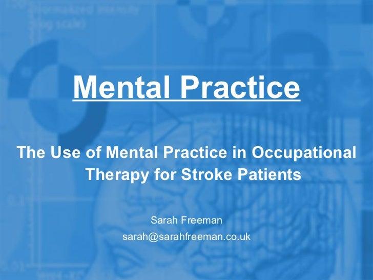 <ul><li>The Use of Mental Practice in Occupational Therapy for Stroke Patients </li></ul><ul><li>Sarah Freeman </li></ul><...