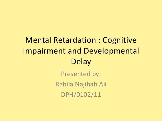 Mental Retardation : Cognitive Impairment and Developmental Delay Presented by: Rahila Najihah Ali DPH/0102/11