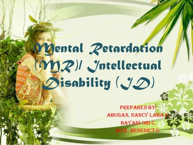 Mental Retardation (MR)/ Intellectual Disability (ID) Prepared by: Abugan, Nancy Lara U. Bayani Obi C. Ruiz, Benedict U.