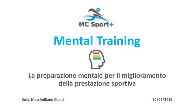 La preparazione mentale per il miglioramento della prestazione sportiva Dott. Massimiliano Cianci 10/03/2019 Mental Traini...
