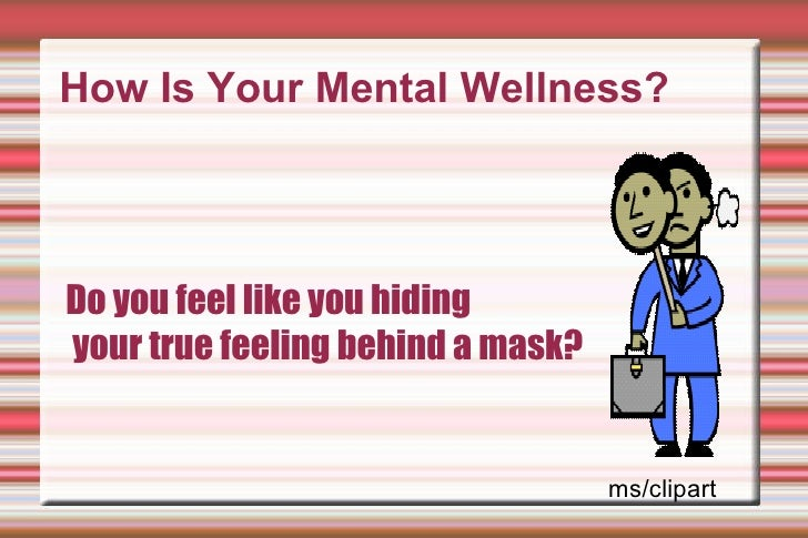 How Is Your Mental Wellness? Do you feel like you hiding your true feeling behind a mask? ms/clipart
