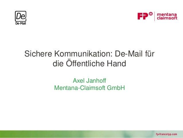 Sichere Kommunikation: De-Mail für       die Öffentliche Hand            Axel Janhoff       Mentana-Claimsoft GmbH        ...