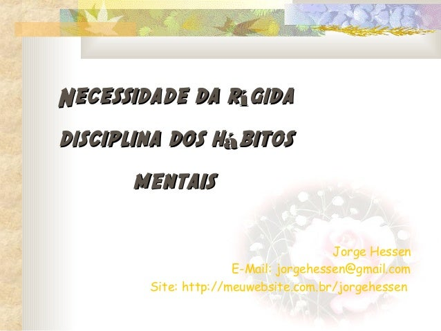 Necessidade da rígidadisciplina dos hábitos      mentais                                       Jorge Hessen               ...