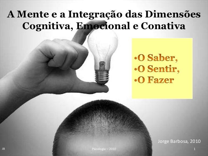 A Mente e a Integração das Dimensões <br />Cognitiva, Emocional e Conativa<br /><ul><li>O Saber,