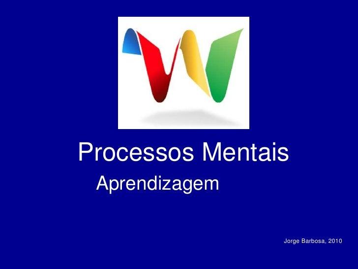 Processos Mentais<br />Aprendizagem<br />Jorge Barbosa, 2010<br />