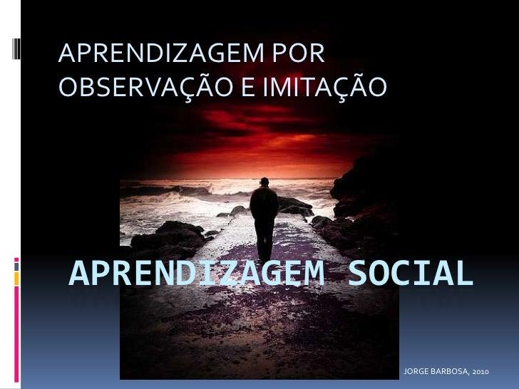 APRENDIZAGEM SOCIAL<br />APRENDIZAGEM POR OBSERVAÇÃO E IMITAÇÃO<br />JORGE BARBOSA, 2010<br />