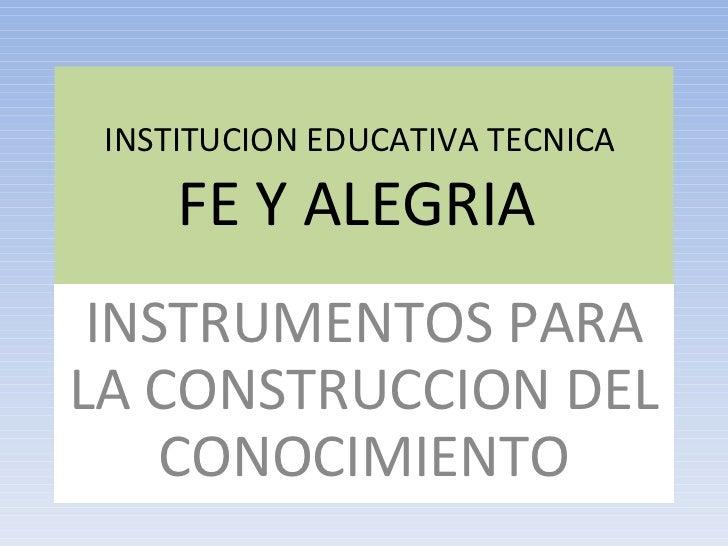 INSTITUCION EDUCATIVA TECNICA  FE Y ALEGRIA  INSTRUMENTOS PARA LA CONSTRUCCION DEL CONOCIMIENTO