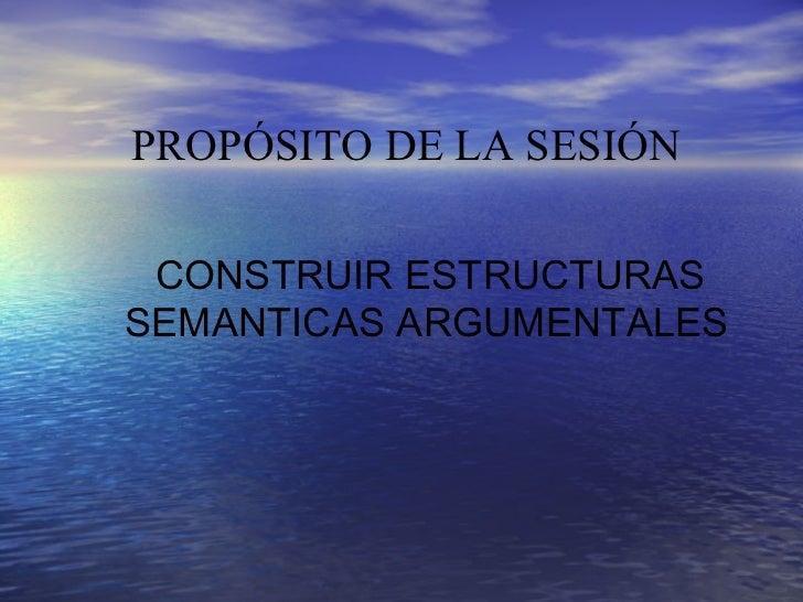 PROPÓSITO DE LA SESIÓN CONSTRUIR ESTRUCTURASSEMANTICAS ARGUMENTALES