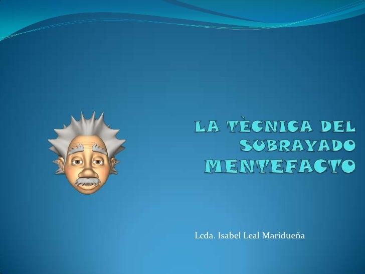 LA TÈCNICA DEL SUBRAYADO MENTEFACTO<br />Lcda. Isabel Leal Maridueña<br />