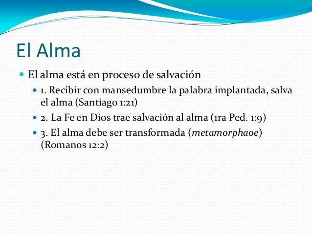 El Alma  El alma está en proceso de salvación  1. Recibir con mansedumbre la palabra implantada, salva el alma (Santiago...