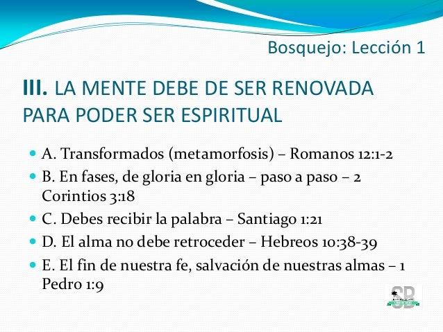 III. LA MENTE DEBE DE SER RENOVADA PARA PODER SER ESPIRITUAL  A. Transformados (metamorfosis) – Romanos 12:1-2  B. En fa...