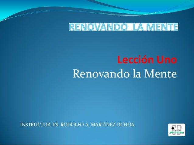 INSTRUCTOR: PS. RODOLFO A. MARTÍNEZ OCHOA Lección Uno Renovando la Mente