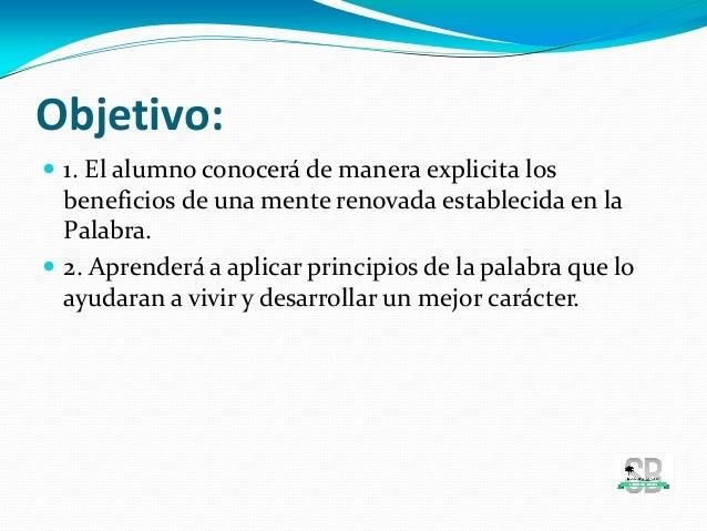 Objetivo:  1. El alumno conocerá de manera explicita los beneficios de una mente renovada establecida en la Palabra.  2....