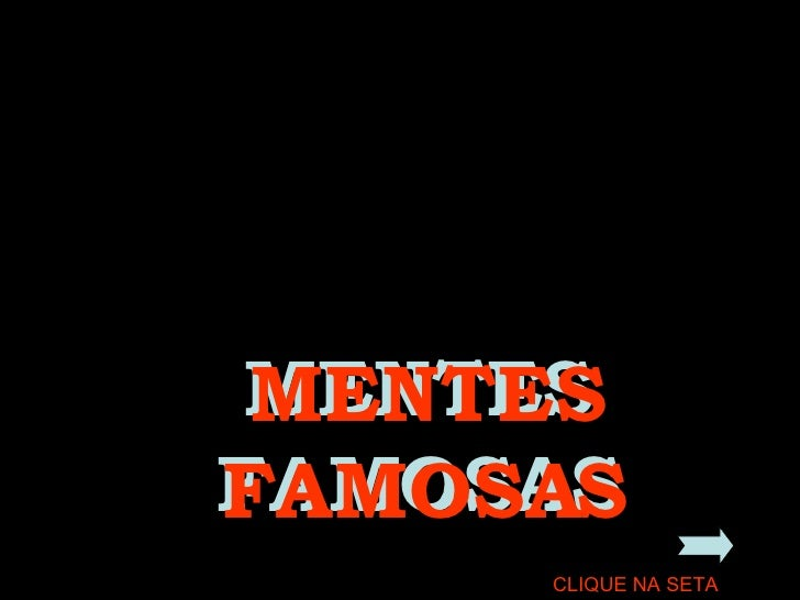 MENTES FAMOSAS MENTES FAMOSAS CLIQUE NA SETA