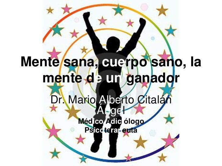 Mente sana, cuerpo sano, la  mente de un ganador    Dr. Mario Alberto Citalán             Ángel         Médico Adictólogo ...