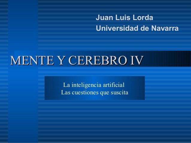 MENTE Y CEREBRO IVMENTE Y CEREBRO IV Juan Luis Lorda Universidad de Navarra La inteligencia artificial Las cuestiones que ...