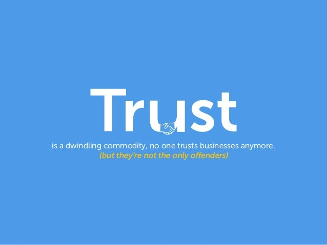 is a dwindling commodity, no one trusts businesses anymore. (but they're not the only offenders)