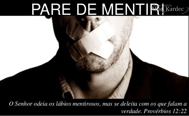 PARE DE MENTIR! O Senhor odeia os lábios mentirosos, mas se deleita com os que falam a verdade. Provérbios 12:22