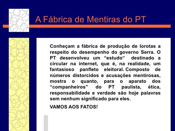 A F ábrica de Mentiras do PT   Conheçam a  f ábrica de produção  de lorotas a respeito do desempenho do governo Serra. O P...