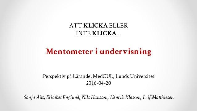 ATT KLICKA ELLER INTE KLICKA... Mentometer i undervisning Perspektiv på Lärande, MedCUL, Lunds Universitet 2016-04-20 Sonj...
