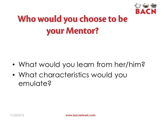 • What would you learn from her/him? • What characteristics would you emulate?  11/22/2013  www.bacnetwork.com