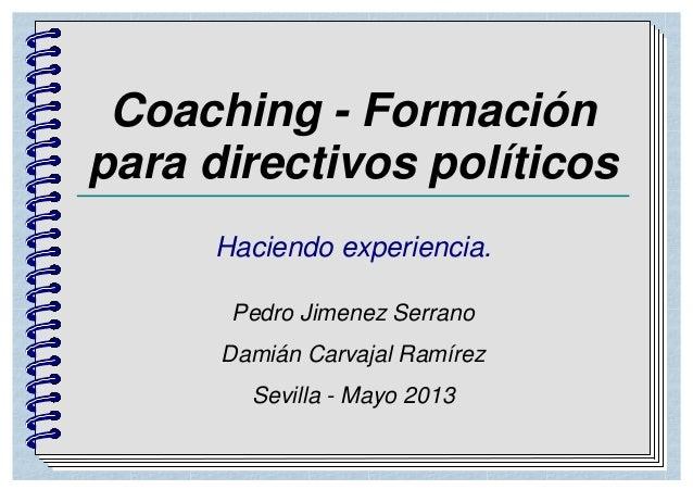 Coaching - Formaciónpara directivos políticosHaciendo experiencia.Pedro Jimenez SerranoDamián Carvajal RamírezSevilla - Ma...