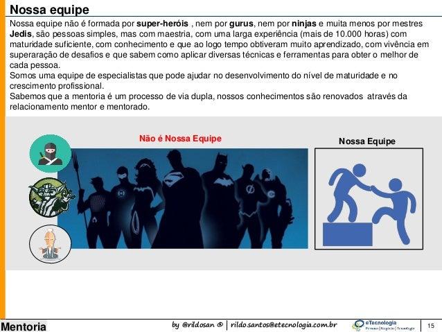 by @rildosan ® | rildo.santos@etecnologia.com.br Mentoria 15 Nossa equipe Nossa equipe não é formada por super-heróis , ne...