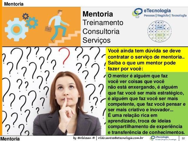 by @rildosan ® | rildo.santos@etecnologia.com.br Mentoria Mentoria Treinamento Consultoria Serviços 32 Mentoria O mentor é...