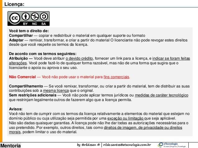 by @rildosan ® | rildo.santos@etecnologia.com.br Mentoria Licença: Você tem o direito de: Compartilhar — copiar e redistri...