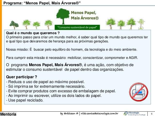 by @rildosan ® | rildo.santos@etecnologia.com.br Mentoria O programa Menos Papel, Mais Árvores®, é uma ação, com objetivo ...