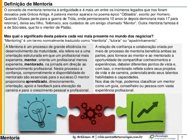 by @rildosan ® | rildo.santos@etecnologia.com.br Mentoria 7 Definição de Mentoria A Mentoria é um processo de grande efici...