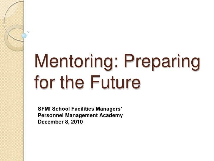 Mentoring: Preparingfor the FutureSFMI School Facilities Managers'Personnel Management AcademyDecember 8, 2010