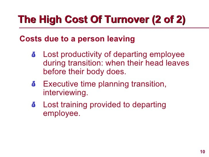 <ul><li>Costs due to a person leaving </li></ul>The High Cost Of Turnover (2 of 2)   <ul><li>Lost productivity of departin...
