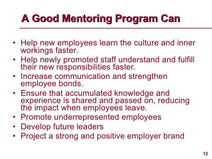 A Good Mentoring Program Can <ul><li>Help new employees learn the culture and inner workings faster. </li></ul><ul><li>Hel...