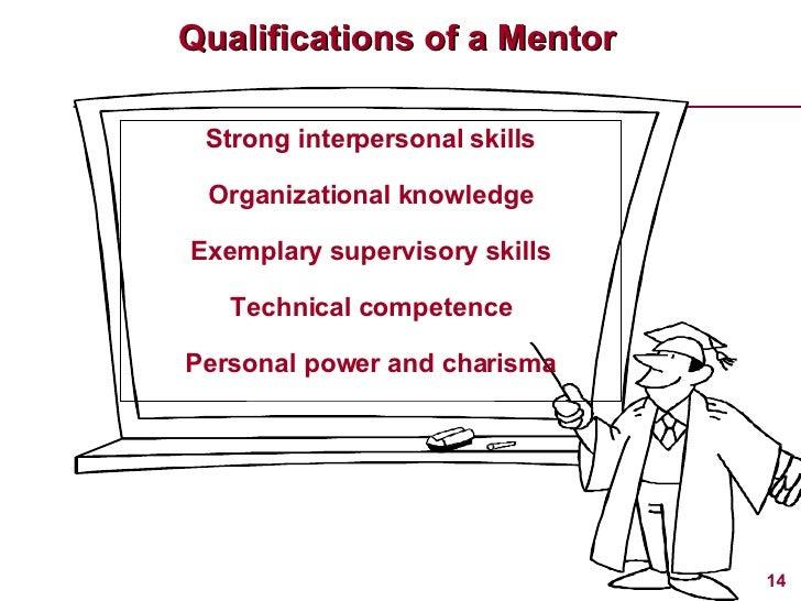 Qualifications of a Mentor <ul><li>Strong interpersonal skills </li></ul><ul><li>Organizational knowledge </li></ul><ul><l...