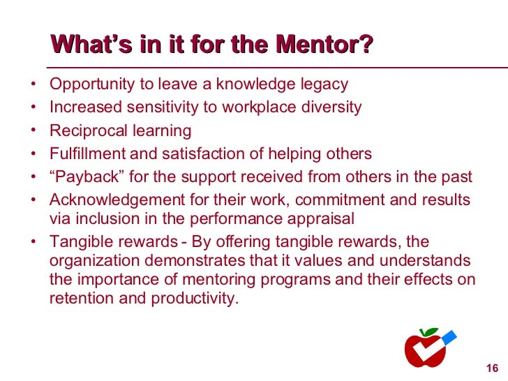 What's in it for the Mentor? <ul><li>Opportunity to leave a knowledge legacy </li></ul><ul><li>Increased sensitivity to wo...