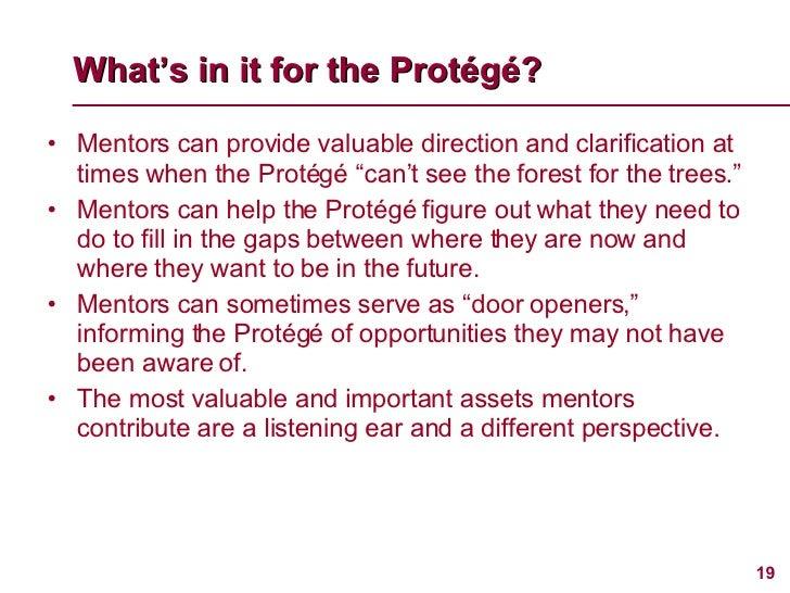 What's in it for the Prot é g é ? <ul><li>Mentors can provide valuable direction and clarification at times when the Proté...