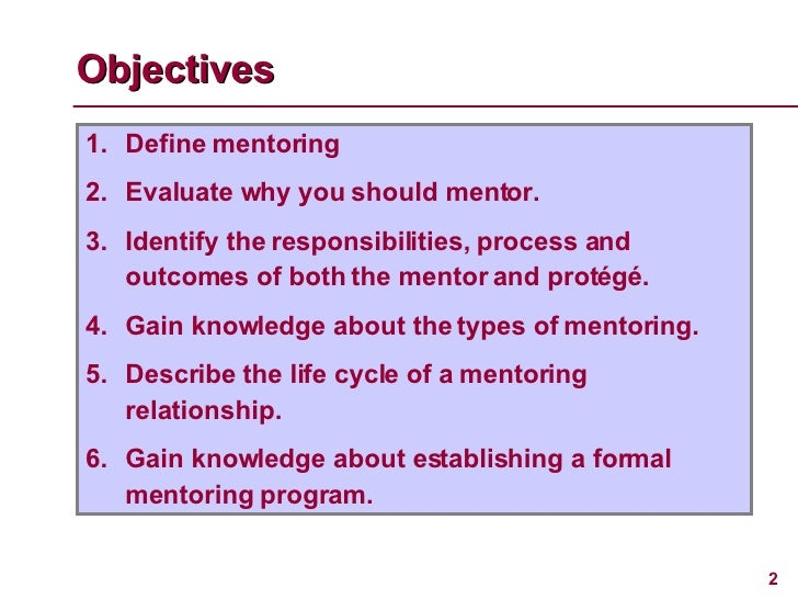 Objectives <ul><li>Define mentoring </li></ul><ul><li>Evaluate why you should mentor. </li></ul><ul><li>Identify the respo...