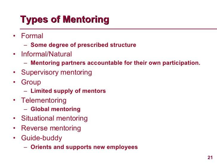 Types of Mentoring <ul><li>Formal </li></ul><ul><ul><li>Some degree of prescribed structure </li></ul></ul><ul><li>Informa...