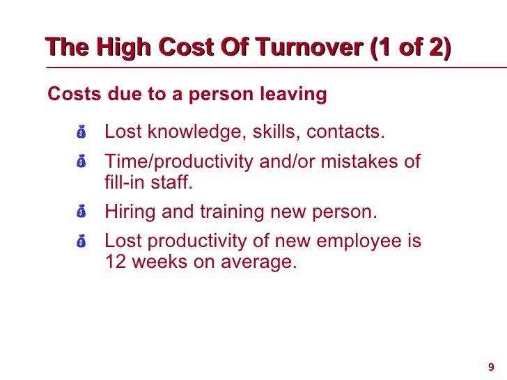 <ul><li>Costs due to a person leaving </li></ul>The High Cost Of Turnover (1 of 2)   <ul><li>Lost knowledge, skills, conta...