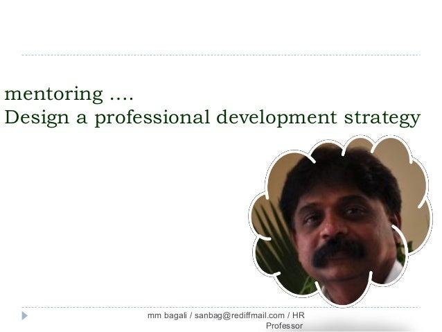 mentoring ….Design a professional development strategy              mm bagali / sanbag@rediffmail.com / HR                ...