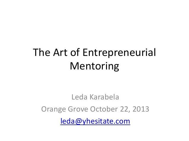 The Art of Entrepreneurial Mentoring Leda Karabela Orange Grove October 22, 2013 leda@yhesitate.com