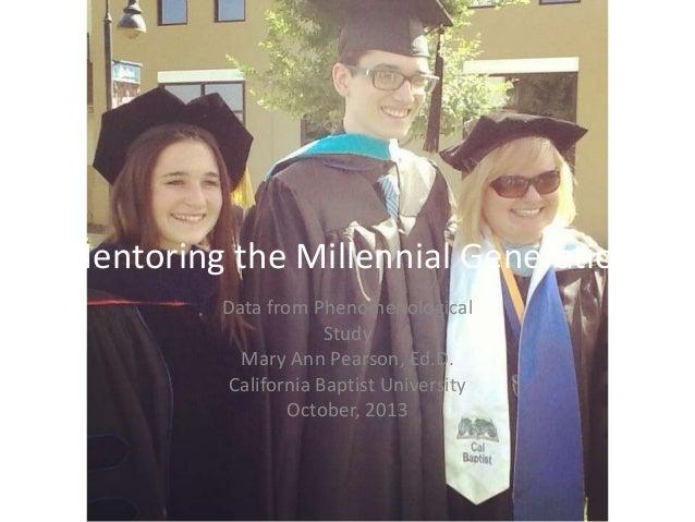 Mentoring the Millennial Generation Data from Phenomenological Study Mary Ann Pearson, Ed.D. California Baptist University...