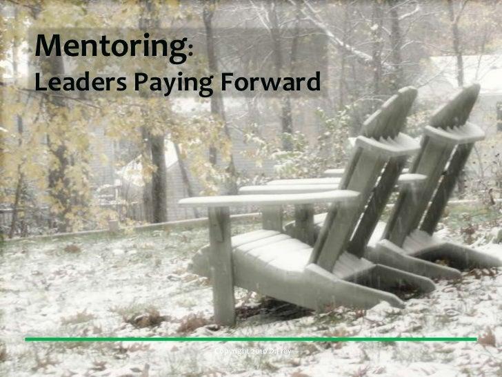 Mentoring:Leaders Paying Forward             Copyright 2010 D.Frey