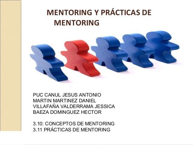 MENTORING Y PRÁCTICAS DE MENTORING PUC CANUL JESUS ANTONIO MARTIN MARTINEZ DANIEL VILLAFAÑA VALDERRAMA JESSICA BAEZA DOMIN...