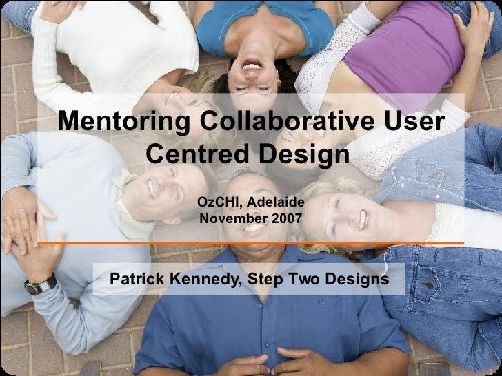 Mentoring Collaborative User Centred Design   OzCHI, Adelaide November 2007 Patrick Kennedy, Step Two Designs